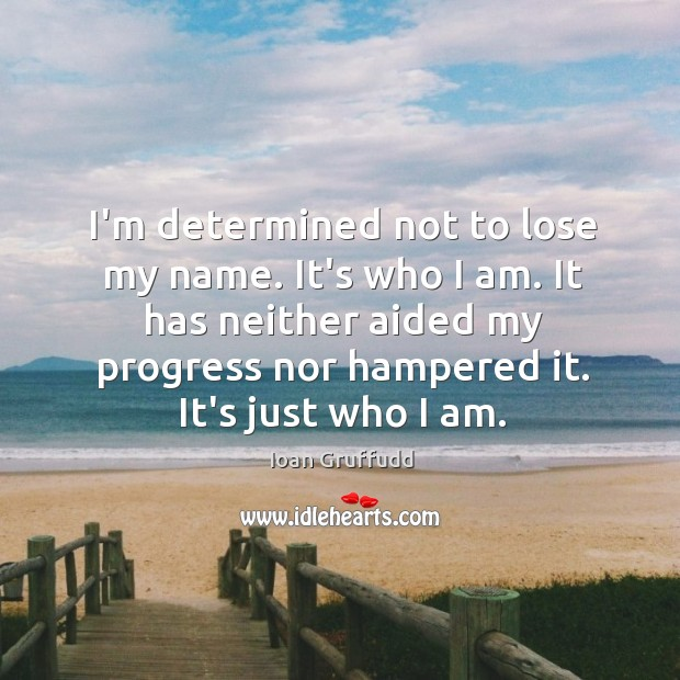 Image, I'm determined not to lose my name. It's who I am. It