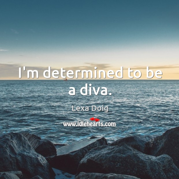 I'm determined to be a diva. Lexa Doig Picture Quote