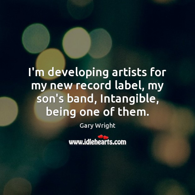 Image, I'm developing artists for my new record label, my son's band, Intangible,