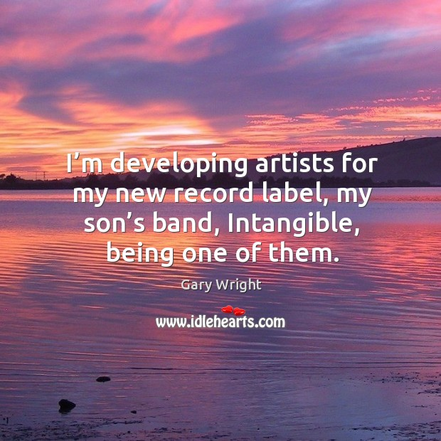 Image, I'm developing artists for my new record label, my son's band, intangible, being one of them.