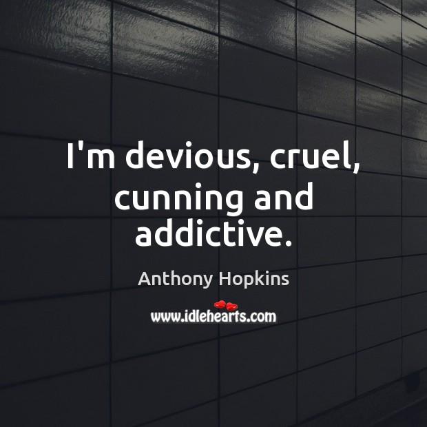 I'm devious, cruel, cunning and addictive. Image