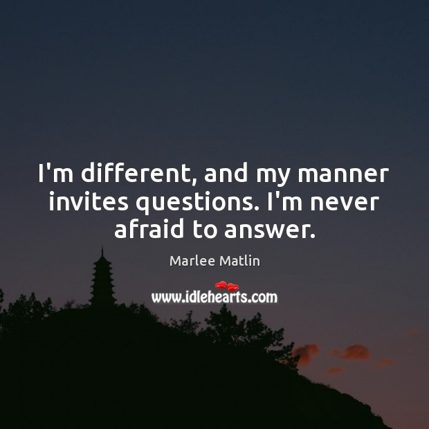 I'm different, and my manner invites questions. I'm never afraid to answer. Marlee Matlin Picture Quote
