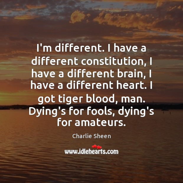 I'm different. I have a different constitution, I have a different brain, Charlie Sheen Picture Quote