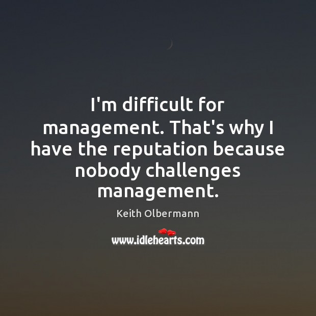I'm difficult for management. That's why I have the reputation because nobody Keith Olbermann Picture Quote