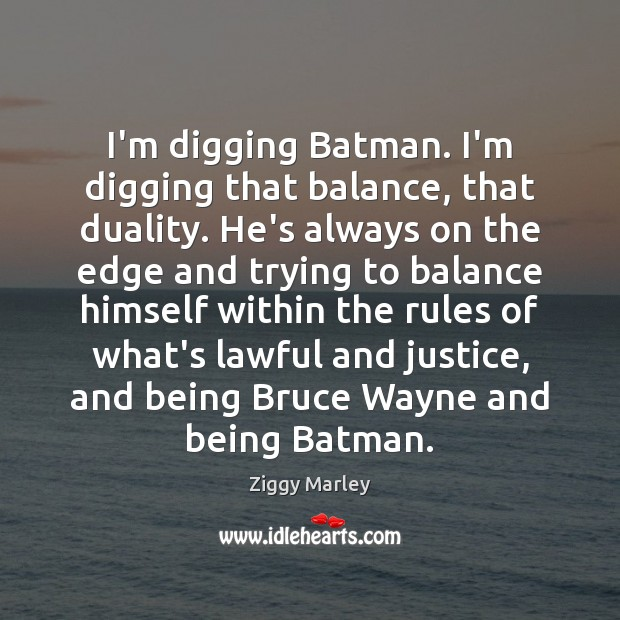 I'm digging Batman. I'm digging that balance, that duality. He's always on Ziggy Marley Picture Quote