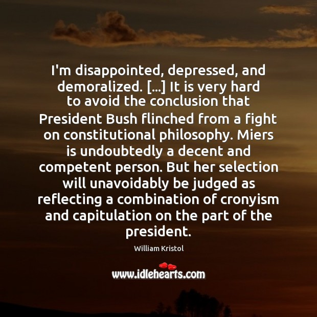I'm disappointed, depressed, and demoralized. […] It is very hard to avoid the William Kristol Picture Quote