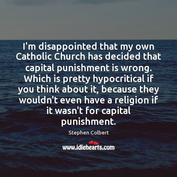 I'm disappointed that my own Catholic Church has decided that capital punishment Punishment Quotes Image
