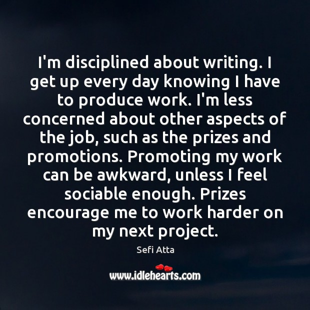 I'm disciplined about writing. I get up every day knowing I have Sefi Atta Picture Quote