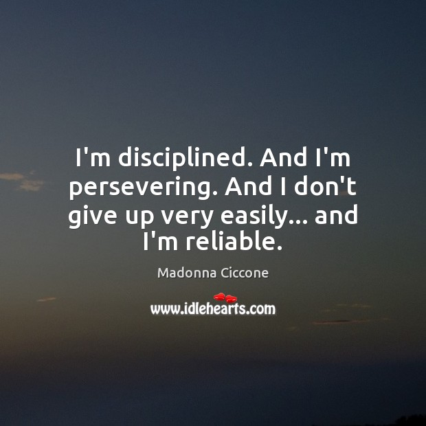 I'm disciplined. And I'm persevering. And I don't give up very easily… and I'm reliable. Image