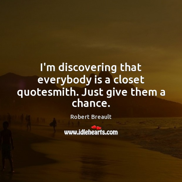 I'm discovering that everybody is a closet quotesmith. Just give them a chance. Robert Breault Picture Quote
