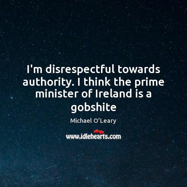 I'm disrespectful towards authority. I think the prime minister of Ireland is a gobshite Image