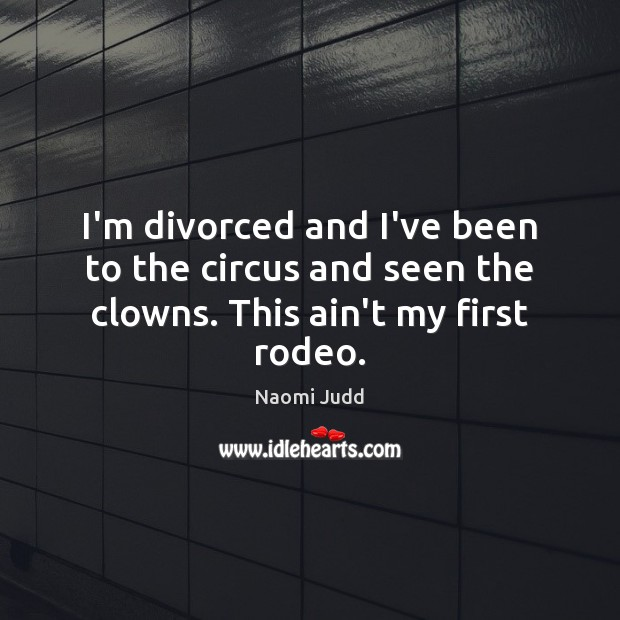 I'm divorced and I've been to the circus and seen the clowns. This ain't my first rodeo. Naomi Judd Picture Quote
