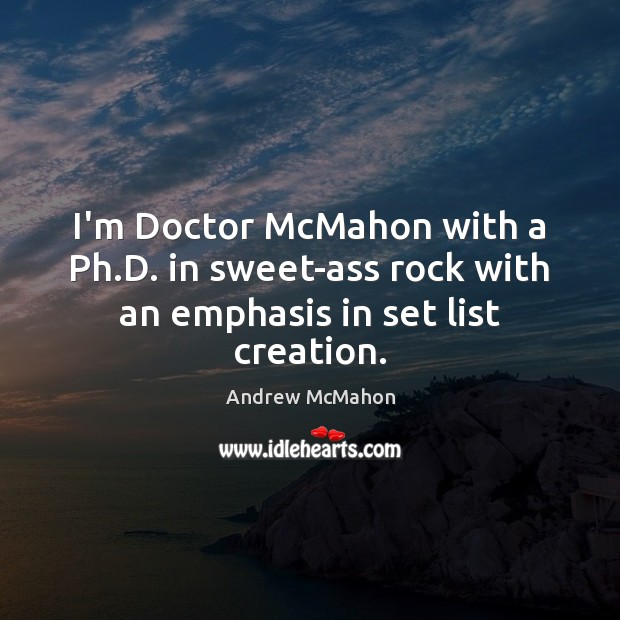 Image, I'm Doctor McMahon with a Ph.D. in sweet-ass rock with an emphasis in set list creation.