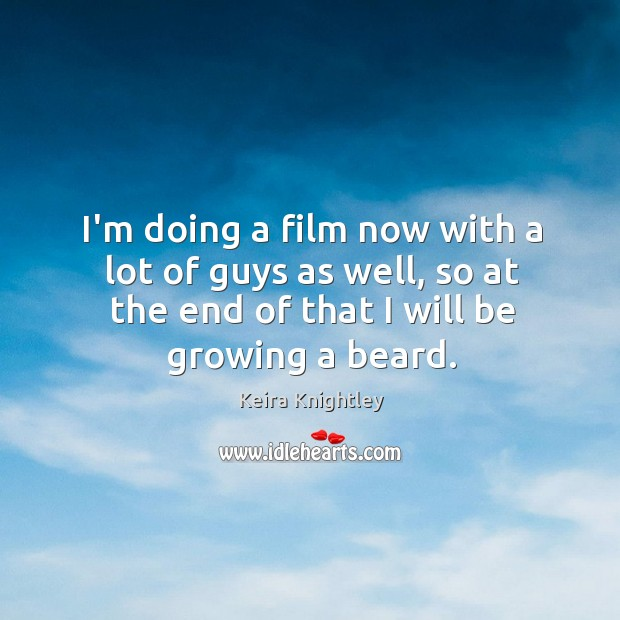 I'm doing a film now with a lot of guys as well, Keira Knightley Picture Quote