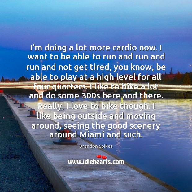 Image, I'm doing a lot more cardio now. I want to be able