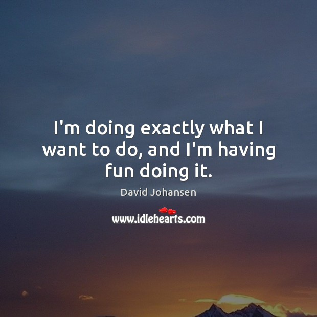 I'm doing exactly what I want to do, and I'm having fun doing it. Image