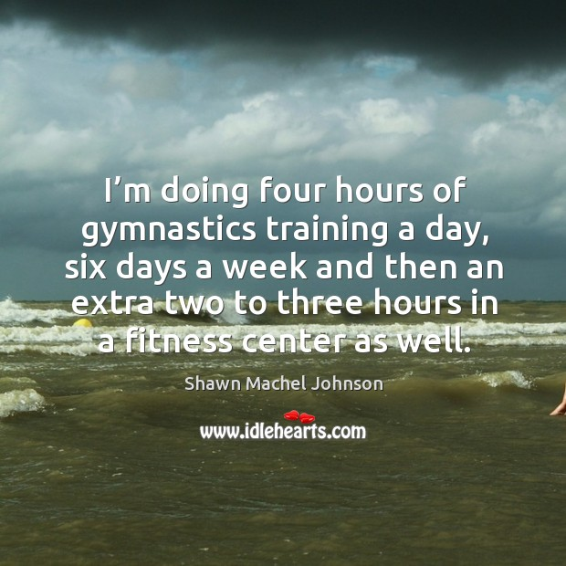 I'm doing four hours of gymnastics training a day, six days a week and then Shawn Machel Johnson Picture Quote
