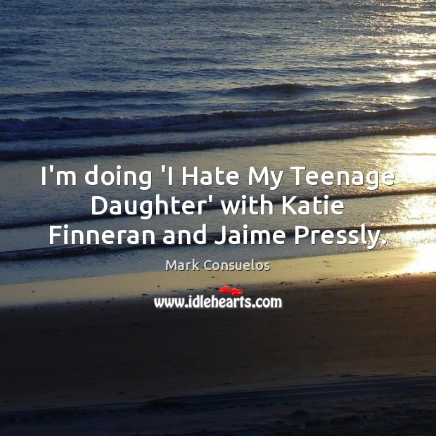 I'm doing 'I Hate My Teenage Daughter' with Katie Finneran and Jaime Pressly. Mark Consuelos Picture Quote