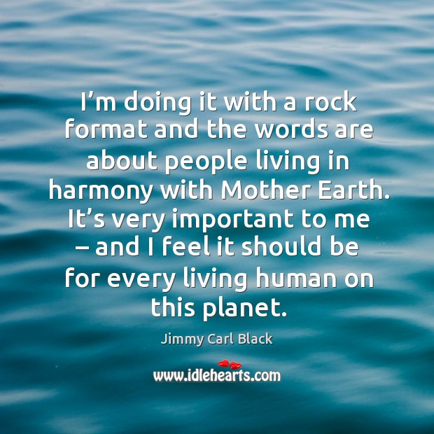 I'm doing it with a rock format and the words are about people living in harmony with mother earth. Image