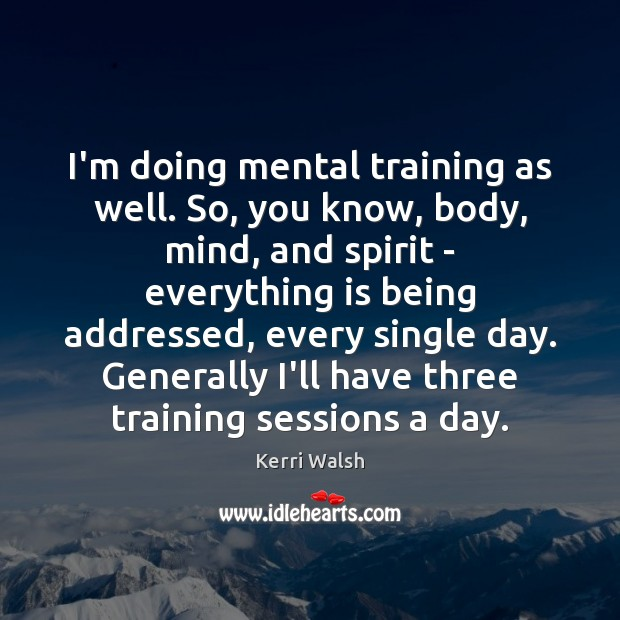 I'm doing mental training as well. So, you know, body, mind, and Kerri Walsh Picture Quote
