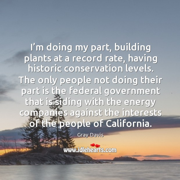 I'm doing my part, building plants at a record rate, having historic conservation levels. Image