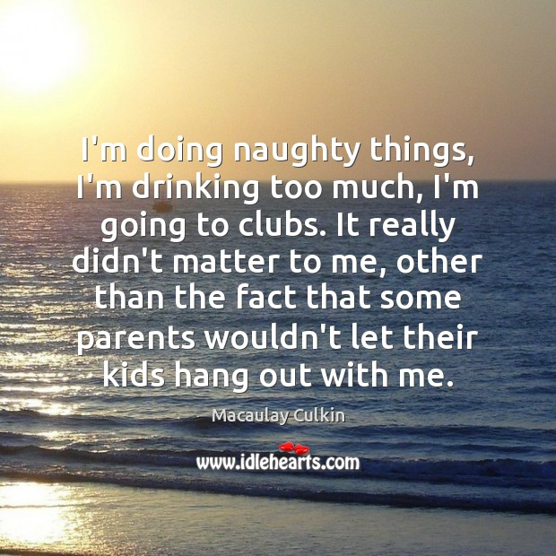 I'm doing naughty things, I'm drinking too much, I'm going to clubs. Macaulay Culkin Picture Quote
