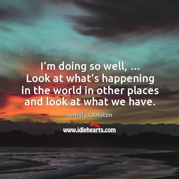 I'm doing so well, … look at what's happening in the world in other places and look at what we have. Image