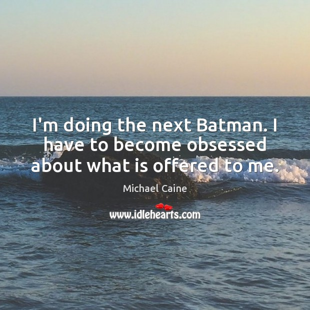 I'm doing the next Batman. I have to become obsessed about what is offered to me. Image
