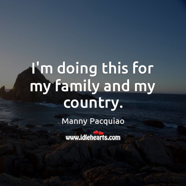 I'm doing this for my family and my country. Manny Pacquiao Picture Quote