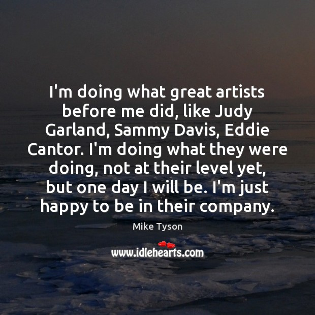 I'm doing what great artists before me did, like Judy Garland, Sammy Mike Tyson Picture Quote