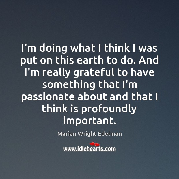 I'm doing what I think I was put on this earth to Marian Wright Edelman Picture Quote