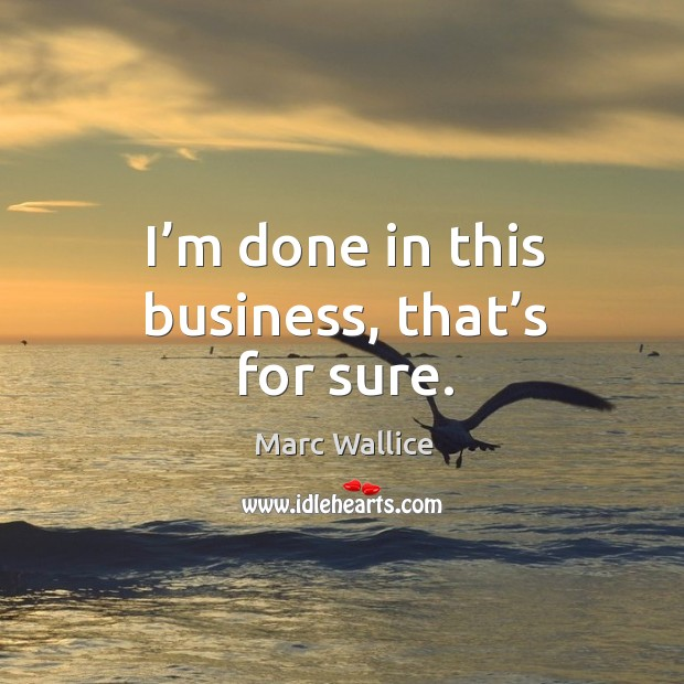 I'm done in this business, that's for sure. Marc Wallice Picture Quote