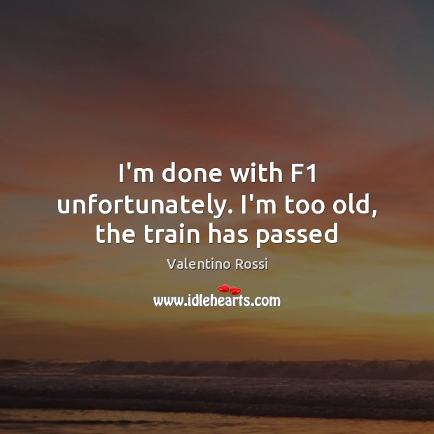 Image, I'm done with F1 unfortunately. I'm too old, the train has passed