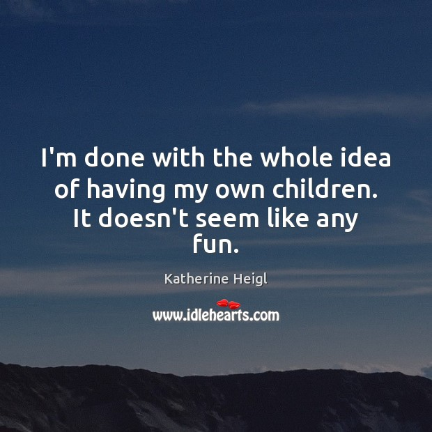I'm done with the whole idea of having my own children. It doesn't seem like any fun. Katherine Heigl Picture Quote