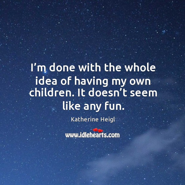 I'm done with the whole idea of having my own children. It doesn't seem like any fun. Image