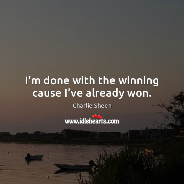 I'm done with the winning cause I've already won. Charlie Sheen Picture Quote