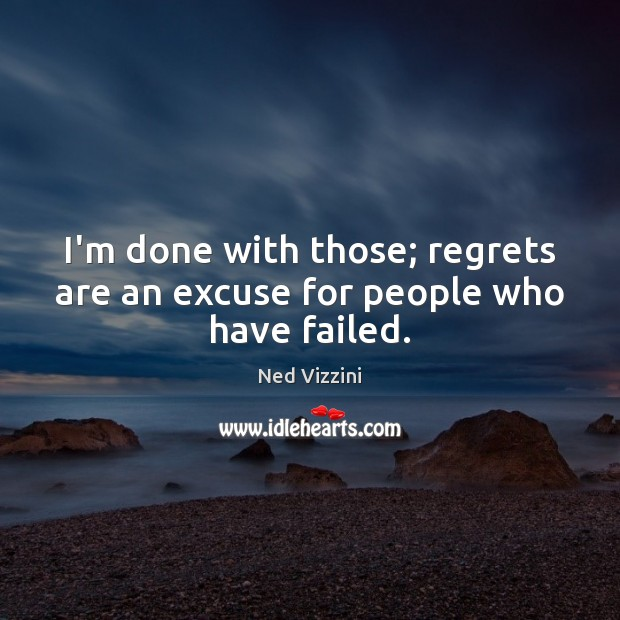I'm done with those; regrets are an excuse for people who have failed. Image
