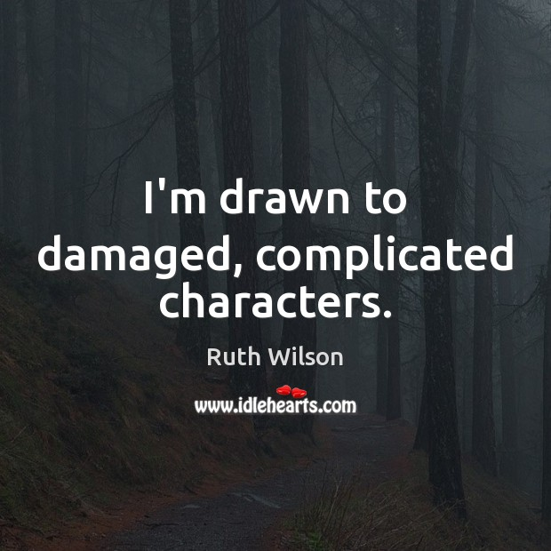 I'm drawn to damaged, complicated characters. Ruth Wilson Picture Quote