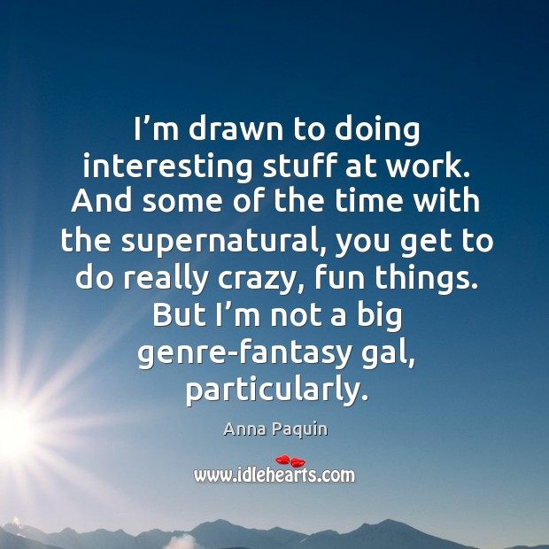 I'm drawn to doing interesting stuff at work. And some of the time with the supernatural Anna Paquin Picture Quote
