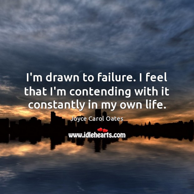 I'm drawn to failure. I feel that I'm contending with it constantly in my own life. Joyce Carol Oates Picture Quote