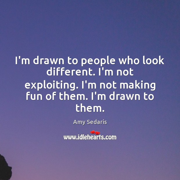 I'm drawn to people who look different. I'm not exploiting. I'm not Amy Sedaris Picture Quote