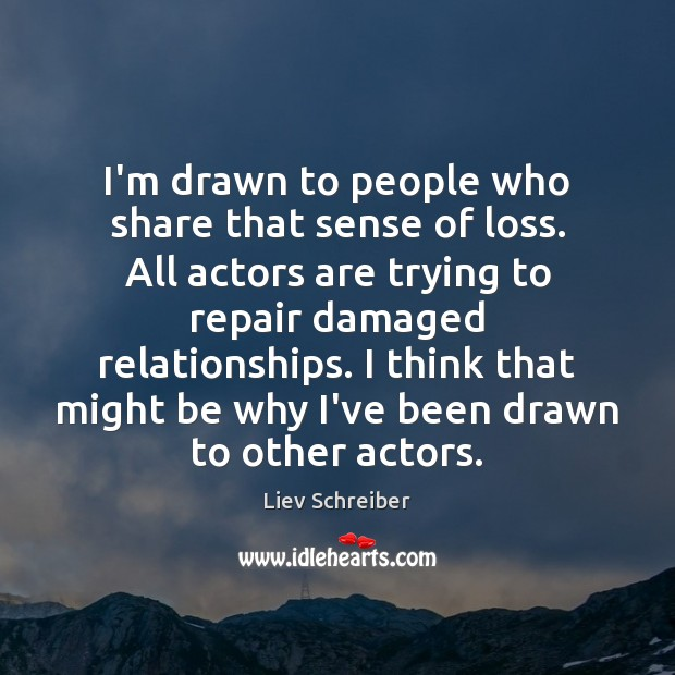 I'm drawn to people who share that sense of loss. All actors Liev Schreiber Picture Quote