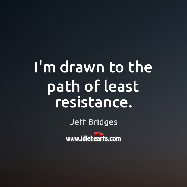 I'm drawn to the path of least resistance. Jeff Bridges Picture Quote