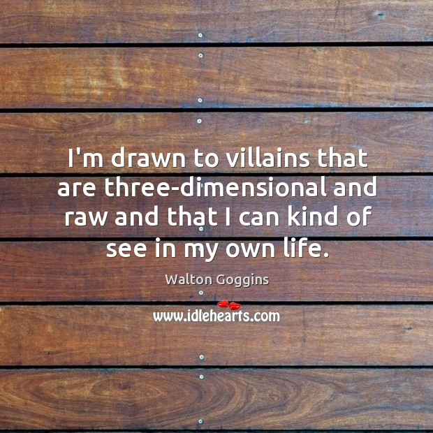 I'm drawn to villains that are three-dimensional and raw and that I Image