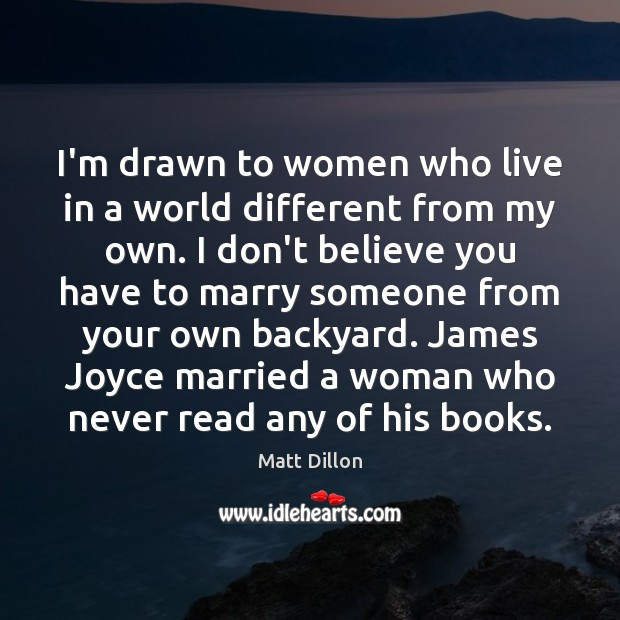I'm drawn to women who live in a world different from my Image