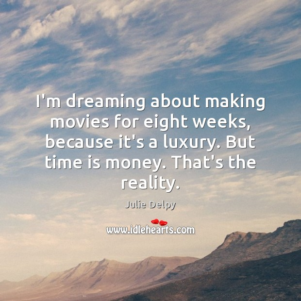 I'm dreaming about making movies for eight weeks, because it's a luxury. Julie Delpy Picture Quote