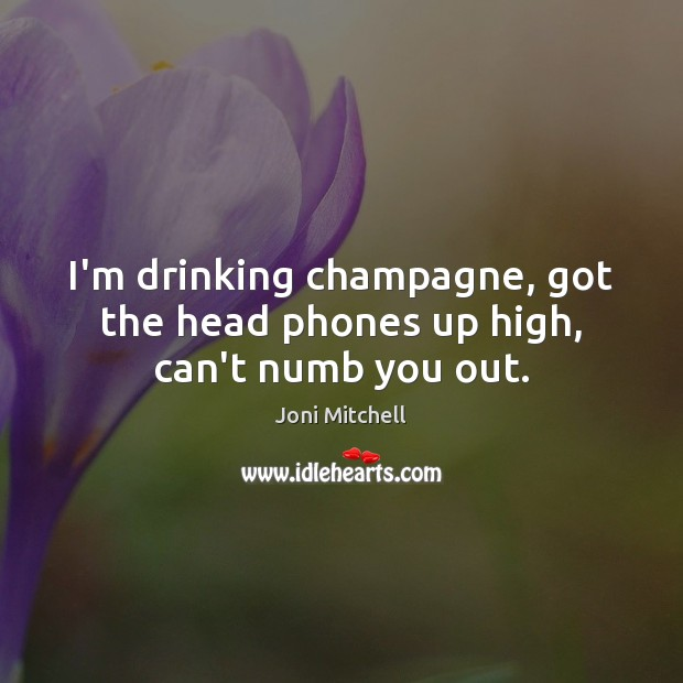 I'm drinking champagne, got the head phones up high, can't numb you out. Joni Mitchell Picture Quote