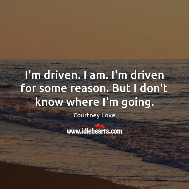 I'm driven. I am. I'm driven for some reason. But I don't know where I'm going. Courtney Love Picture Quote