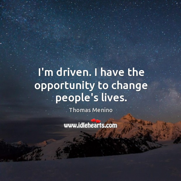 I'm driven. I have the opportunity to change people's lives. Thomas Menino Picture Quote