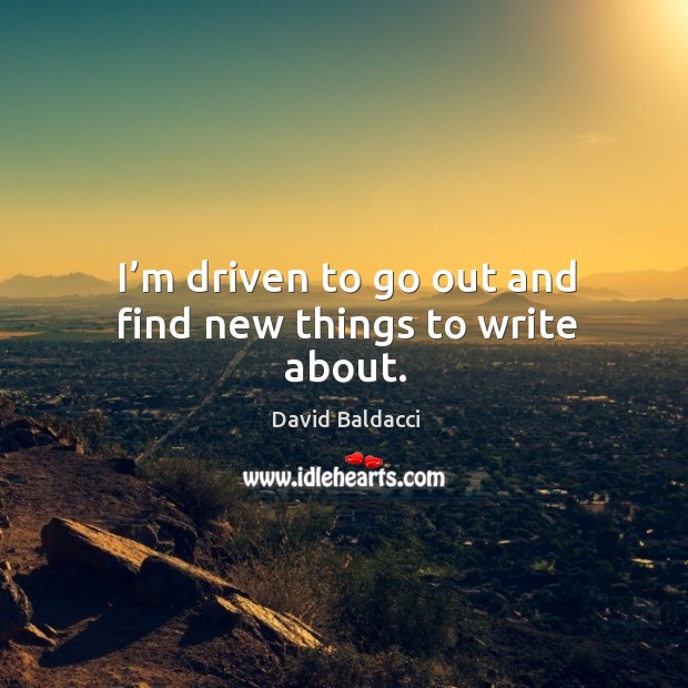 I'm driven to go out and find new things to write about. David Baldacci Picture Quote